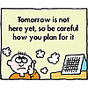 Tomorrow is not here yet, so be careful how you plan for it
