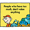 People who have too much, don't value anything
