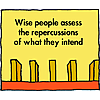 Wise people assess the repercussions of what they intend to do