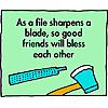 As a file sharpens a blade, so good friends will bless each other