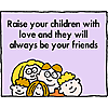 Raise your children with love and they will always be your friends