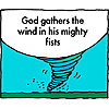 God gathers the wind in His mighty fists.