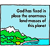 God has fixed in place the enormous land-masses of this planet