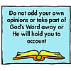 Do not add your own opinions, or take parts of God's word away, or He will hold you to account