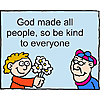 God made all people, so be kind to everyone