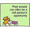 Poor people can often be a rich person's opportunity