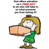 God offers salvation as a FREE GIFT to all who will take it, so what prevents you from taking it?