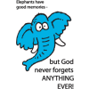 This is a cartoon image of an elephant with words to remind us that God never forgets anything.