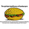 The spiritual significance of hamburgers. There probably isn't any, but now that I've got your attention, have you ever considered giving your life to Jesus?