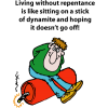 Living without repentance is like sitting on a stick of dynamite and hoping it doesn't go off!