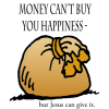 Money can't buy you happiness but Jesus can give it.