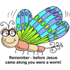 "This is a drawing of a very cute, colorful butterfly. The words below are, ""Remember - before Jesus came along you were a worm!"""