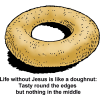 Life without Jesus is like a doughnut: Tasty round the edges but nothing in the middle