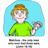 Malchus - the only man who ever had three ears.  (John 18:10)
