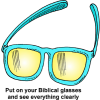 "This is a comical image of a pair of glasses with the words, ""Put on your Biblical glasses and see everything clearly."" The bible helps to to really understand the world around us."