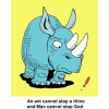 "This is a cartoon drawing of a rhinoceros and an ant. ""An ant cannot stop a rhino and Man cannot stop God."""