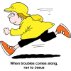 When trouble comes along, run to Jesus