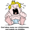 "An image of a screaming baby, comic style, with the words, ""God takes away our childishness, and makes us childlike."" We want to have FAITH like a child, not BEHAVIOR like a child!"