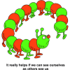 "This is a cartoon drawing of a centipede that walked in a circle, only to meet it's own back end! Below are the words, ""It really helps if we can see ourselves as others see us."""