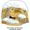 "This is a very cute drawing of a bear sleeping on his back while he's in a snow covered cave. Below are the words, ""Don't sleep your life away - get busy for Jesus!"""