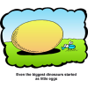 "This is a cartoon style clip art of a little bug on the grass next to an egg. Below are the words, ""Even the biggest dinosaurs started as little eggs."""