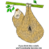 "This is a funny drawing of a sloth, hanging from a tree branch. Sloths are the slowest known mammal. Below are the words, ""If you think like a sloth, you'll eventually become one."""