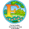 "This is one in the Bible Alphabet series. It is the letter ""F"" in a setting of fruit trees and flowers, very colorful. Below are the words, ""F is for Fruitful. God wants our lives to be fruitful."""