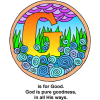"This is an artistic image, very colorful of the letter ""G"" in the middle of a garden. Below are the words,""G is for Good. God is pure goodness, in all His ways."" It's part of the Bible Alphabet series."
