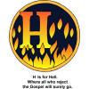 "This is an image of the letter ""H"" in a circle with fire in it. It has the words, ""H is for Hell. Where all who reject the Gospel will surely go."" It is in the Bible Alphabet series."