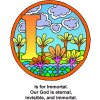 "This is an image of the letter ""I"" in a circle with a setting of flowers and clouds. Below are the words, ""I is for Immortal. Our God is eternal, invisible, and immortal."" The is a part of the Bible Alphabet series."