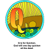 "This is a drawing of the letter ""Q""decorated with sunshine with the words, ""Q is for Quicken. God will one day quicken all the dead."" Part of the Bible Alphabet series."
