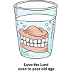 "This is a drawing of dentures in a glass of water. Below are the words, ""Love the Lord even to your old age."""