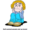 "This is a comical drawing of a very sad person sitting on the floor. Below are the words, ""Self-centered people end up bored."" God I tended for us to be fulfilled in serving each other, and not being self-centered."