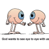 God wants to see eye to eye with us, so here's a cartoon of two eyeballs talking to each other.