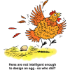 "This is a comical clip art of a fluttering hen squeaking about an egg she laid. Below are the words, ""Hens are not intelligent enough to design an egg - so who did?"""