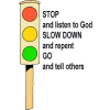 STOP and listen to God. SLOW DOWN and repent. GO and tell others