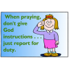 When praying don't give God instructions... just report for duty