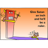 Give Satan an inch and he'll be a ruler
