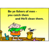 Be ye fishers of men - you catch them and He'll clean them.