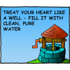 Treat your heart like a well - Fill it with clean, pure water