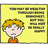You may be wealthy through being dishonest, but you will not be really happy
