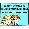 Parents who fail to discipline their children don't really love them