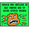 People who explode in bad temper end up doing stupid things