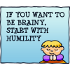 If you want to be brainy, start with humility