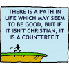 There is a path in life which may seem to be good, but if it isn't Christian, it is a counterfeit