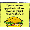 If your natural appetite is all you live for, you'll never satisfy it