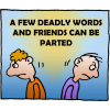 A few deadly words and friends can be parted