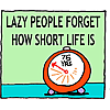 Lazy people forget how short life is