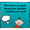 Think before you speak, because your reputation is linked to your words