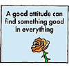 A good attitude can find something good in everything